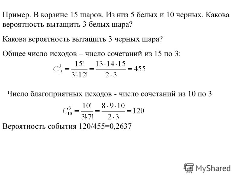 Пример. В корзине 15 шаров. Из низ 5 белых и 10 черных. Какова вероятность вытащить 3 белых шара? Какова вероятность вытащить 3 черных шара? Общее число исходов – число сочетаний из 15 по 3: Число благоприятных исходов - число сочетаний из 10 по 3 Ве