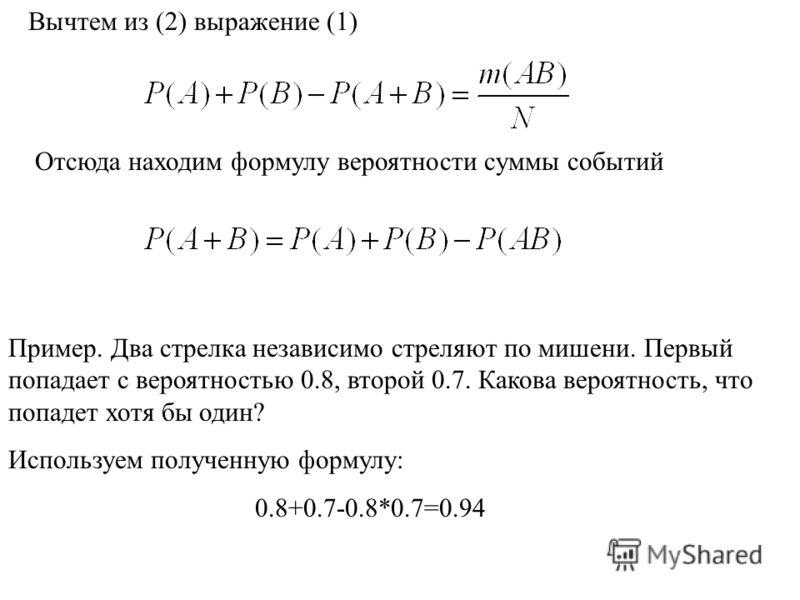 Отсюда находим формулу вероятности суммы событий Пример. Два стрелка независимо стреляют по мишени. Первый попадает с вероятностью 0.8, второй 0.7. Какова вероятность, что попадет хотя бы один? Используем полученную формулу: 0.8+0.7-0.8*0.7=0.94 Вычт