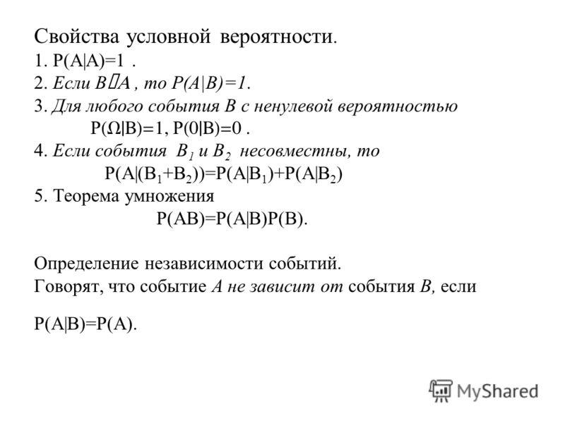 Свойства условной вероятности. 1. P(A|A)=1. 2. Если B ÌA, то P(A|B)=1. 3. Для любого события B с ненулевой вероятностью P (W|B)=1, P (0|B)=0. 4. Если события B 1 и B 2 несовместны, то P(A|(B 1 +B 2 ))=P(A|B 1 )+P(A|B 2 ) 5. Теорема умножения P(AB)=P(