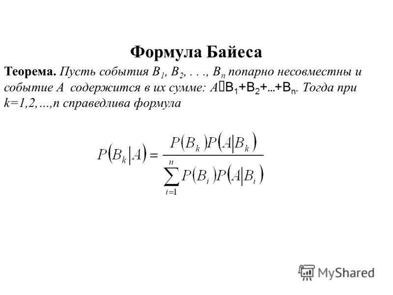 Формула Байеса Теорема. Пусть события B 1, B 2,..., B n попарно несовместны и событие A содержится в их сумме: A Ì B 1 +B 2 +…+B n. Тогда при k=1,2,…,n справедлива формула