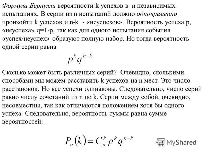 Формула Бернулли вероятности k успехов в n независимых испытаниях. В серии из n испытаний должно одновременно произойти k успехов и n-k - «неуспехов». Вероятность успеха p, «неуспеха» q=1-p, так как для одного испытания события «успех/неуспех» образу