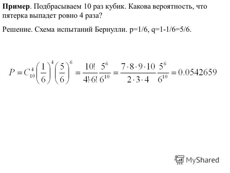 Пример. Подбрасываем 10 раз кубик. Какова вероятность, что пятерка выпадет ровно 4 раза? Решение. Схема испытаний Бернулли. p=1/6, q=1-1/6=5/6.