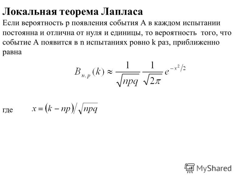 Локальная теорема Лапласа Если вероятность p появления события A в каждом испытании постоянна и отлична от нуля и единицы, то вероятность того, что событие А появится в n испытаниях ровно k раз, приближенно равна где