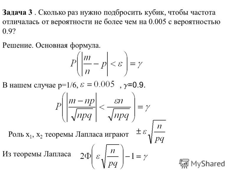 Задача 3. Сколько раз нужно подбросить кубик, чтобы частота отличалась от вероятности не более чем на 0.005 с вероятностью 0.9? Решение. Основная формула. В нашем случае p=1/6,, g =0.9. Роль x 1, x 2 теоремы Лапласа играют Из теоремы Лапласа