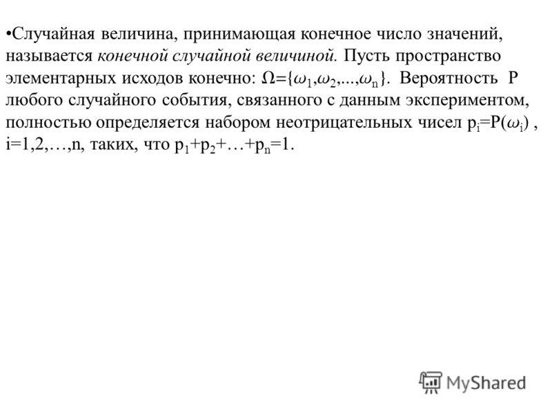 Случайная величина, принимающая конечное число значений, называется конечной случайной величиной. Пусть пространство элементарных исходов конечно: W={w 1,w 2,...,w n }. Вероятность P любого случайного события, связанного с данным экспериментом, полно