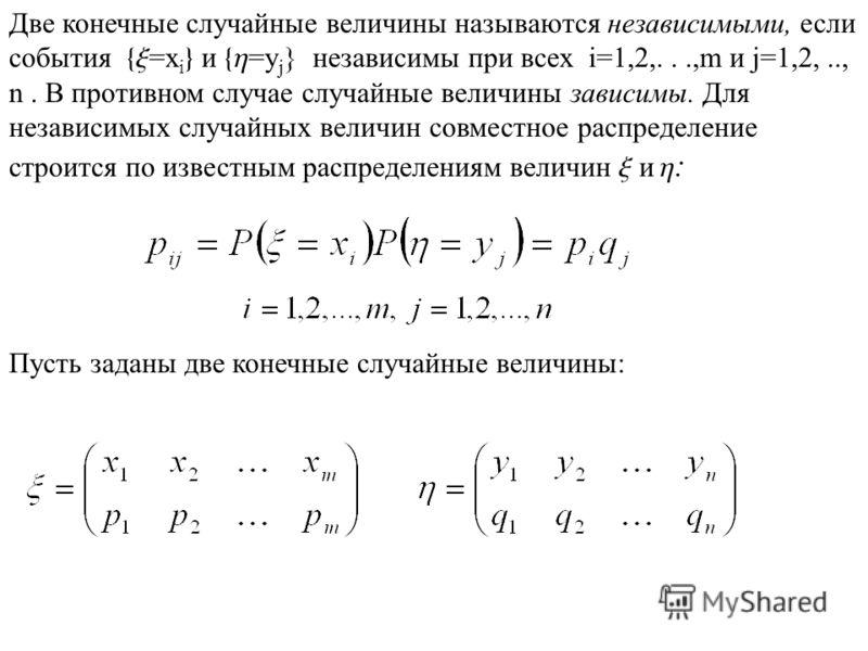 Две конечные случайные величины называются независимыми, если события {x =x i } и {h =y j } независимы при всех i=1,2,...,m и j=1,2,.., n. В противном случае случайные величины зависимы. Для независимых случайных величин совместное распределение стро