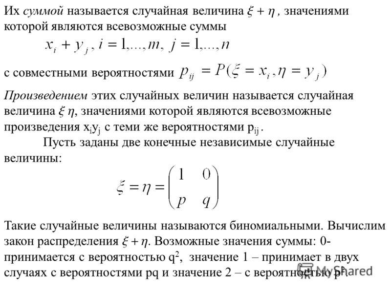 Произведением этих случайных величин называется случайная величина x h, значениями которой являются всевозможные произведения x i y j с теми же вероятностями p ij. Пусть заданы две конечные независимые случайные величины: Их суммой называется случайн