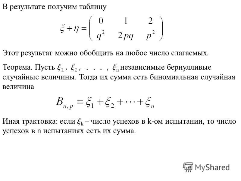 В результате получим таблицу Этот результат можно обобщить на любое число слагаемых. Теорема. Пусть x x x n независимые бернулливые случайные величины. Тогда их сумма есть биномиальная случайная величина Иная трактовка: если x k – число успехов в k-о