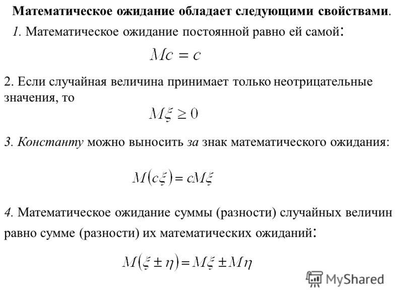 Математическое ожидание обладает следующими свойствами. 1. Математическое ожидание постоянной равно ей самой : 2. Если случайная величина принимает только неотрицательные значения, то 3. Константу можно выносить за знак математического ожидания: 4. М