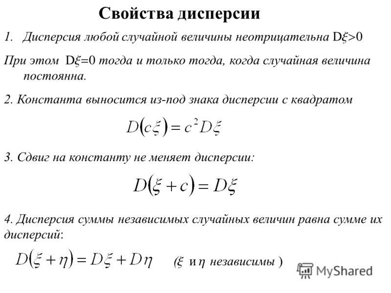 Свойства дисперсии 1.Дисперсия любой случайной величины неотрицательна D x>0 При этом D x=0 тогда и только тогда, когда случайная величина постоянна. 2. Константа выносится из-под знака дисперсии с квадратом 3. Сдвиг на константу не меняет дисперсии: