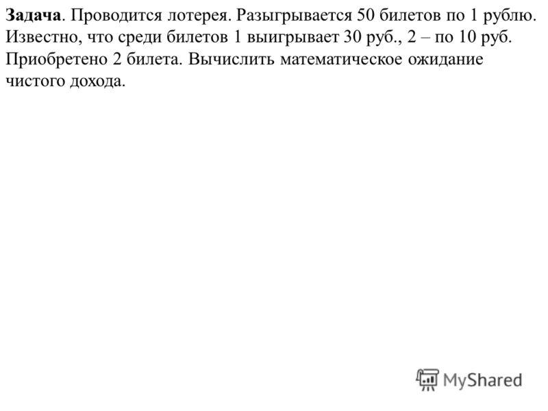 Задача. Проводится лотерея. Разыгрывается 50 билетов по 1 рублю. Известно, что среди билетов 1 выигрывает 30 руб., 2 – по 10 руб. Приобретено 2 билета. Вычислить математическое ожидание чистого дохода.
