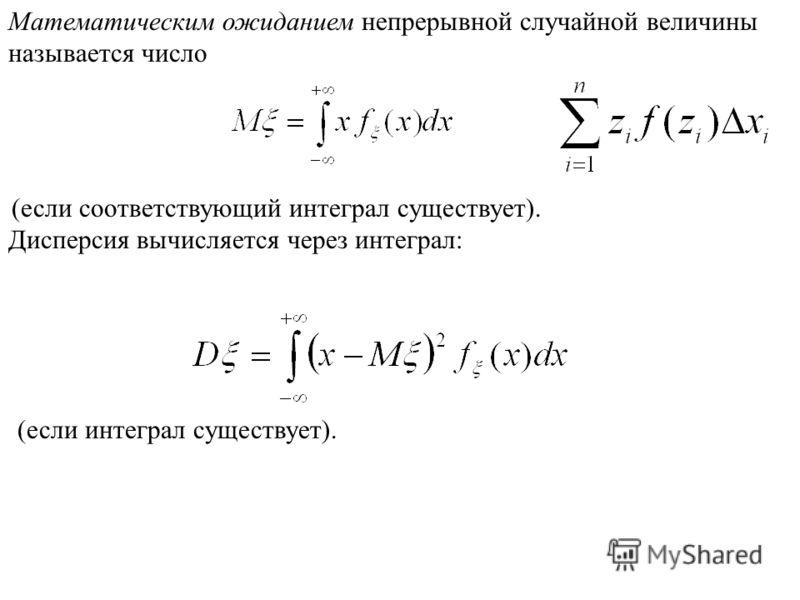 Математическим ожиданием непрерывной случайной величины называется число (если соответствующий интеграл существует). Дисперсия вычисляется через интеграл: (если интеграл существует).