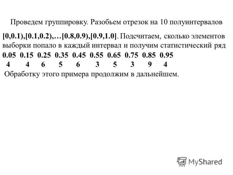 Проведем группировку. Разобьем отрезок на 10 полуинтервалов [0,0.1),[0.1,0.2),…[0.8,0.9),[0.9,1.0]. Подсчитаем, сколько элементов выборки попало в каждый интервал и получим статистический ряд 0.05 0.15 0.25 0.35 0.45 0.55 0.65 0.75 0.85 0.95 4 4 6 5