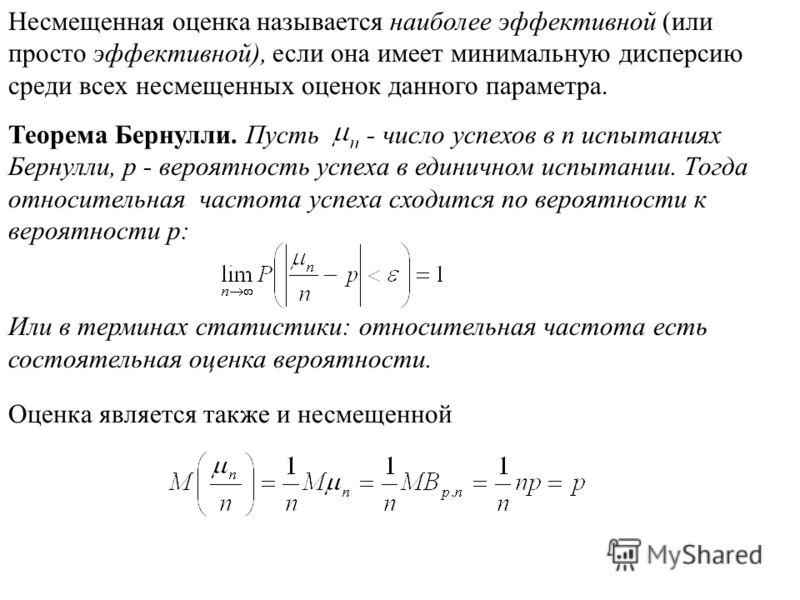 Несмещенная оценка называется наиболее эффективной (или просто эффективной), если она имеет минимальную дисперсию среди всех несмещенных оценок данного параметра. Теорема Бернулли. Пусть число успехов в п испытаниях Бернулли, p - вероятность успеха в