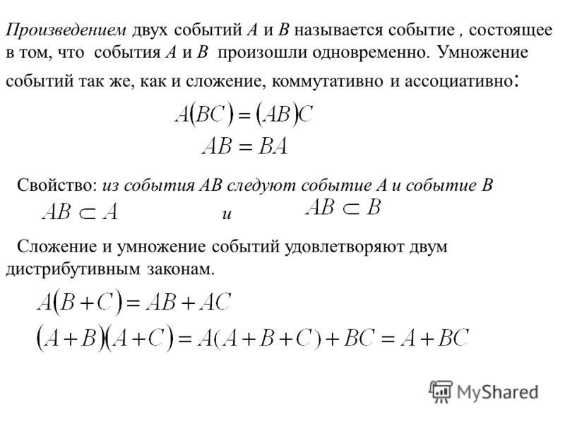 Произведением двух событий A и B называется событие, состоящее в том, что события A и B произошли одновременно. Умножение событий так же, как и сложение, коммутативно и ассоциативно : Свойство: из события AB следуют событие A и событие B и Сложение и