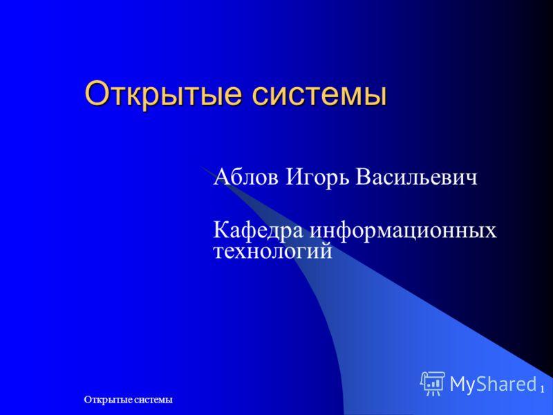 Открытые системы 1 Аблов Игорь Васильевич Кафедра информационных технологий