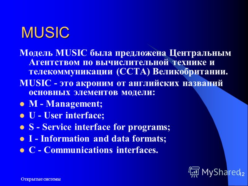 Открытые системы 12 MUSIC Модель MUSIC была предложена Центральным Агентством по вычислительной технике и телекоммуникации (CCTA) Великобритании. MUSIC - это акроним от английских названий основных элементов модели: M - Management; U - User interface