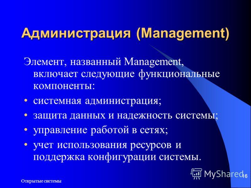 Открытые системы 16 Администрация (Management) Элемент, названный Management, включает следующие функциональные компоненты: системная администрация; защита данных и надежность системы; управление работой в сетях; учет использования ресурсов и поддерж