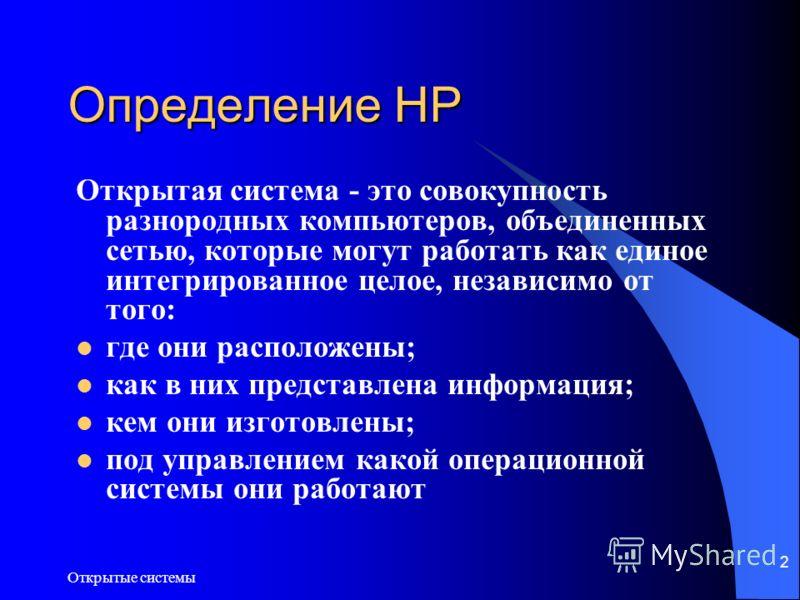 Открытые системы 2 Определение HP Открытая система - это совокупность разнородных компьютеров, объединенных сетью, которые могут работать как единое интегрированное целое, независимо от того: где они расположены; как в них представлена информация; ке
