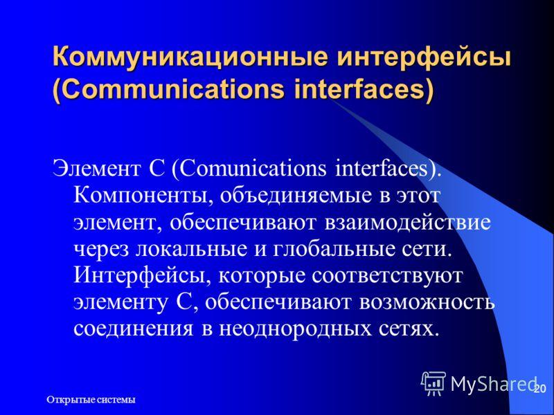 Открытые системы 20 Коммуникационные интерфейсы (Communications interfaces) Элемент C (Comunications interfaces). Компоненты, объединяемые в этот элемент, обеспечивают взаимодействие через локальные и глобальные сети. Интерфейсы, которые соответствую