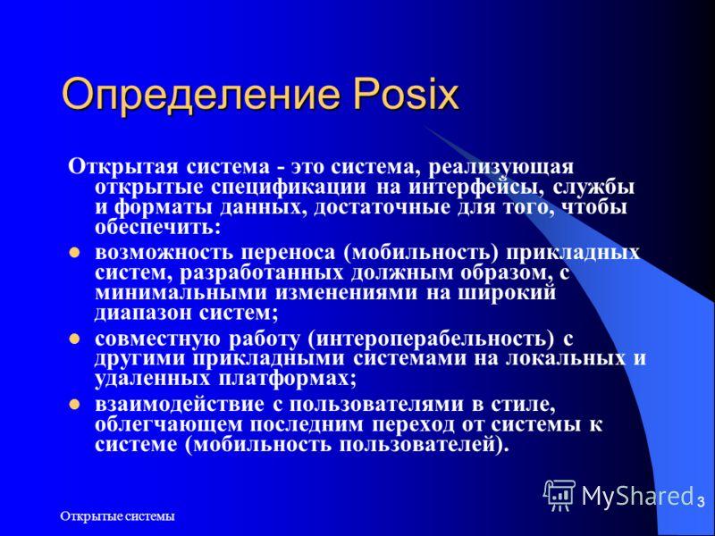 Открытые системы 3 Определение Posix Открытая система - это система, реализующая открытые спецификации на интерфейсы, службы и форматы данных, достаточные для того, чтобы обеспечить: возможность переноса (мобильность) прикладных систем, разработанных