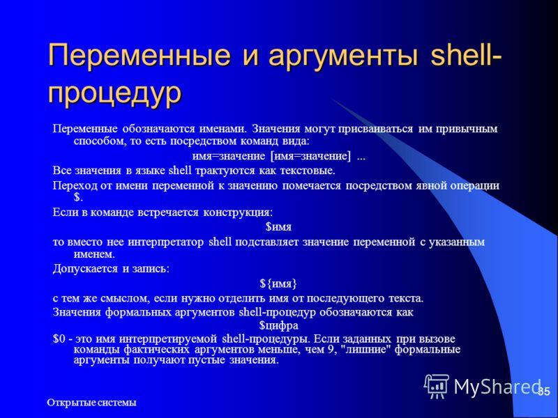 Открытые системы 35 Переменные и аргументы shell- процедур Переменные обозначаются именами. Значения могут присваиваться им привычным способом, то есть посредством команд вида: имя=значение [имя=значение]... Все значения в языке shell трактуются как