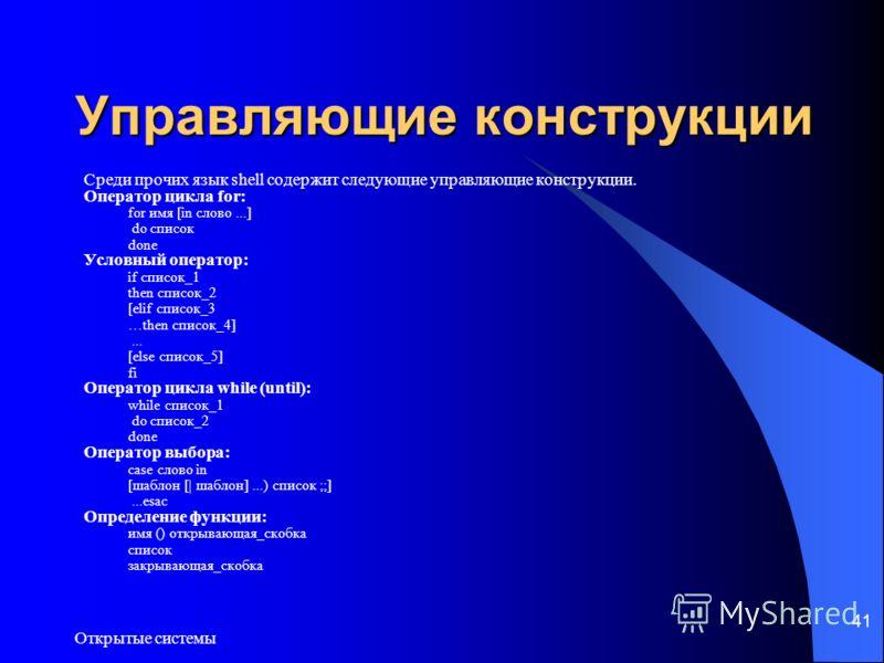 Открытые системы 41 Управляющие конструкции Среди прочих язык shell содержит следующие управляющие конструкции. Оператор цикла for: for имя [in слово...] do список done Условный оператор: if список_1 then список_2 [elif список_3 …then список_4]... [e