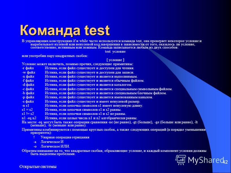 Открытые системы 42 Команда test В управляющих конструкциях if и while часто используется команда test, она проверяет некоторое условие и вырабатывает нулевой или ненулевой код завершения в зависимости от того, оказалось ли условие, соответственно, и