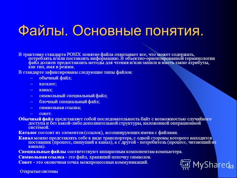 Открытые системы 53 Файлы. Основные понятия. В трактовке стандарта POSIX понятие файла охватывает все, что может содержать, потреблять и/или поставлять информацию. В объектно-ориентированной терминологии файл должен предоставлять методы для чтения и/