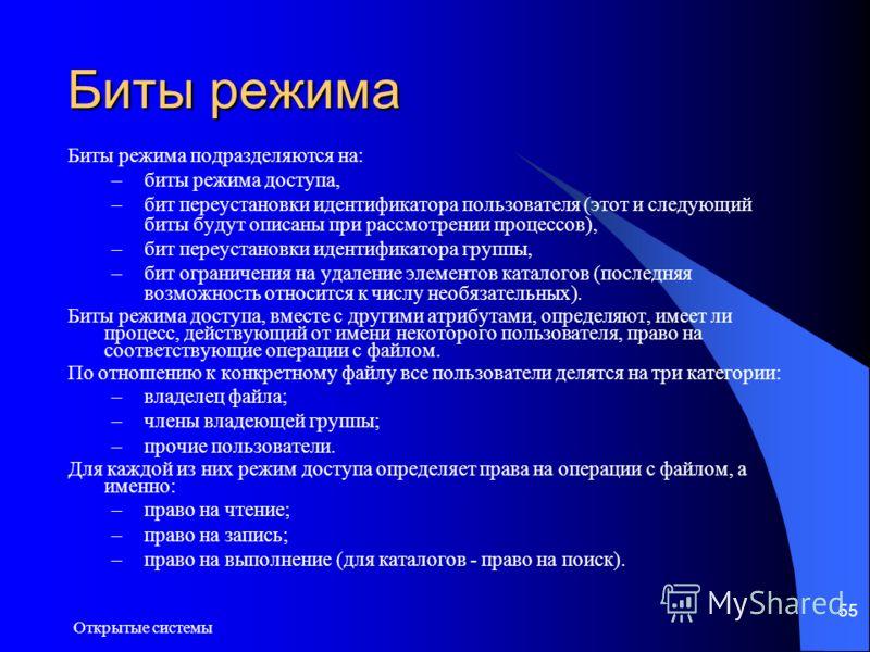 Открытые системы 55 Биты режима Биты режима подразделяются на: –биты режима доступа, –бит переустановки идентификатора пользователя (этот и следующий биты будут описаны при рассмотрении процессов), –бит переустановки идентификатора группы, –бит огран
