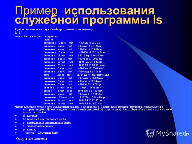 Открытые системы 57 Пример использования служебной программы ls При использовании служебной программы ls по команде ls -l / может быть выдано следующее total 338 drwxrwxr-x 2 root root 4096 Jul 6 13:31 a drwxr-xr-x 2 root root 4096 Jul 8 13:32 bin dr