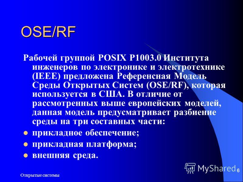 Открытые системы 6 OSE/RF Рабочей группой POSIX P1003.0 Института инженеров по электронике и электротехнике (IEEE) предложена Референсная Модель Среды Открытых Систем (OSE/RF), которая используется в США. В отличие от рассмотренных выше европейских м