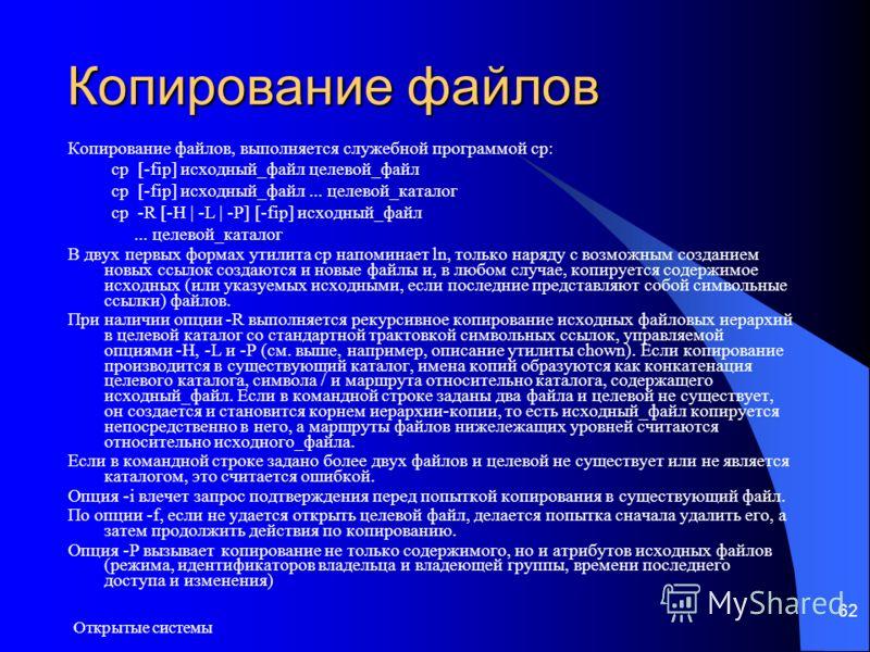 Открытые системы 62 Копирование файлов Копирование файлов, выполняется служебной программой cp: cp [-fip] исходный_файл целевой_файл cp [-fip] исходный_файл... целевой_каталог cp -R [-H | -L | -P] [-fip] исходный_файл... целевой_каталог В двух первых