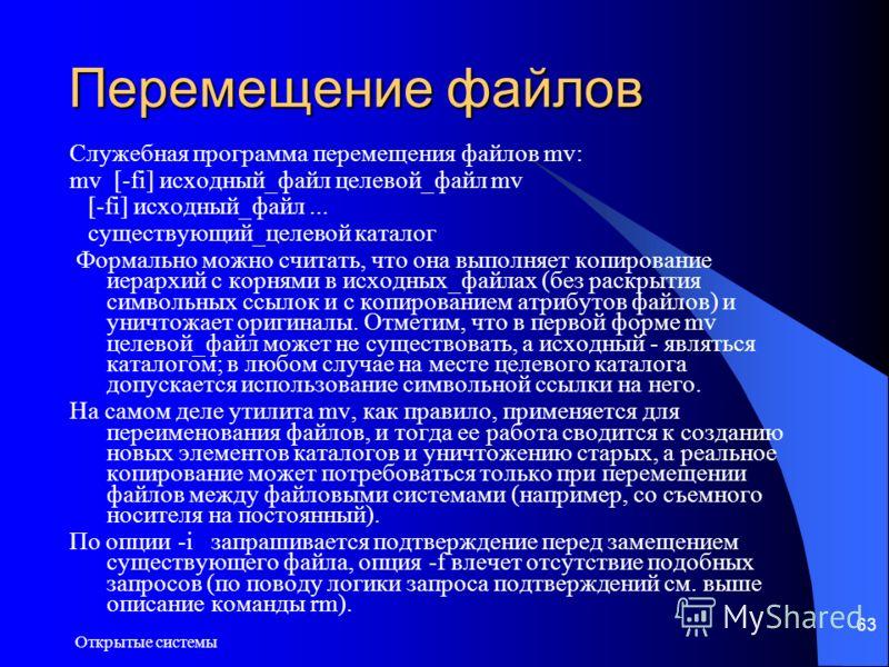 Открытые системы 63 Перемещение файлов Служебная программа перемещения файлов mv: mv [-fi] исходный_файл целевой_файл mv [-fi] исходный_файл... существующий_целевой каталог Формально можно считать, что она выполняет копирование иерархий с корнями в и