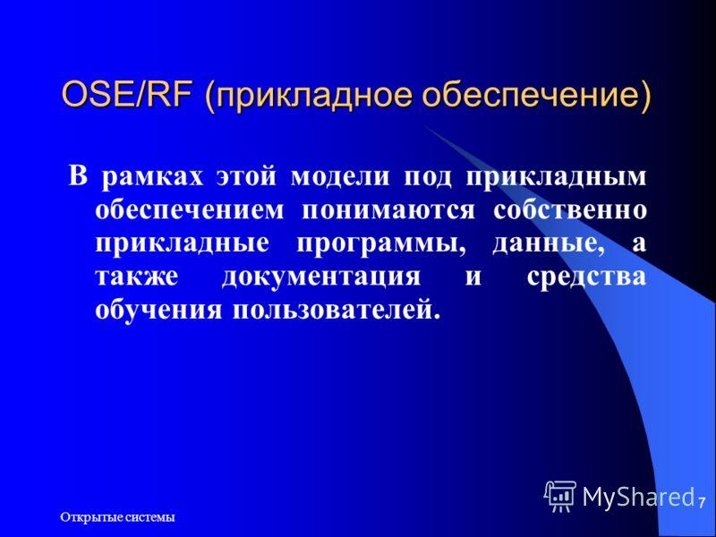 Открытые системы 7 OSE/RF (прикладное обеспечение) В рамках этой модели под прикладным обеспечением понимаются собственно прикладные программы, данные, а также документация и средства обучения пользователей.