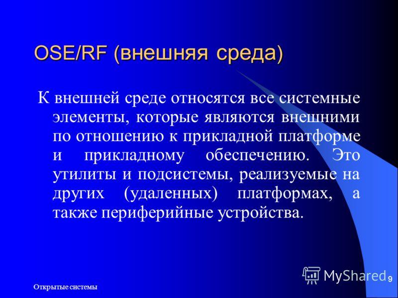 Открытые системы 9 OSE/RF ( внешняя среда ) К внешней среде относятся все системные элементы, которые являются внешними по отношению к прикладной платформе и прикладному обеспечению. Это утилиты и подсистемы, реализуемые на других (удаленных) платфор