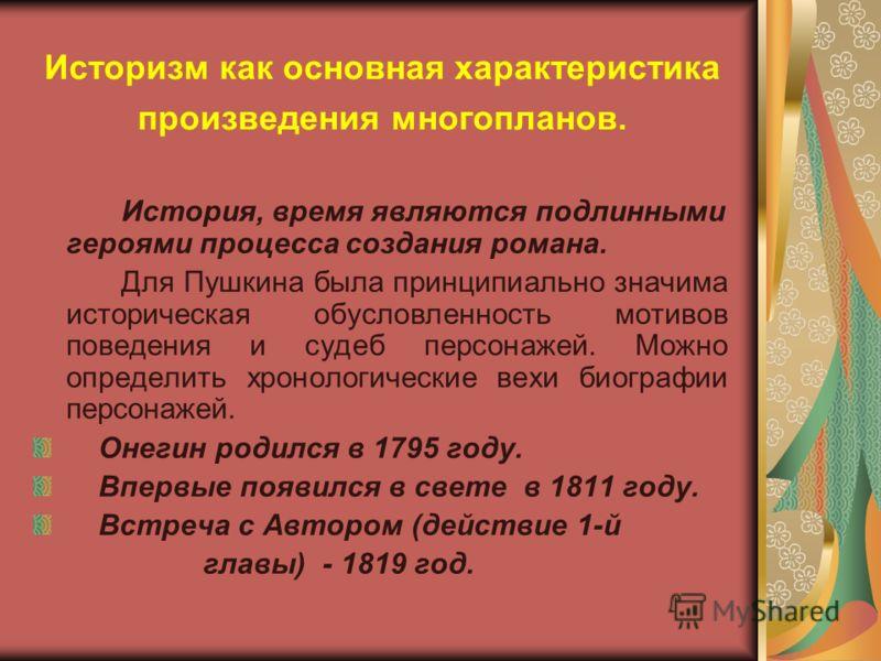 Историзм как основная характеристика произведения многопланов. История, время являются подлинными героями процесса создания романа. Для Пушкина была принципиально значима историческая обусловленность мотивов поведения и судеб персонажей. Можно опреде