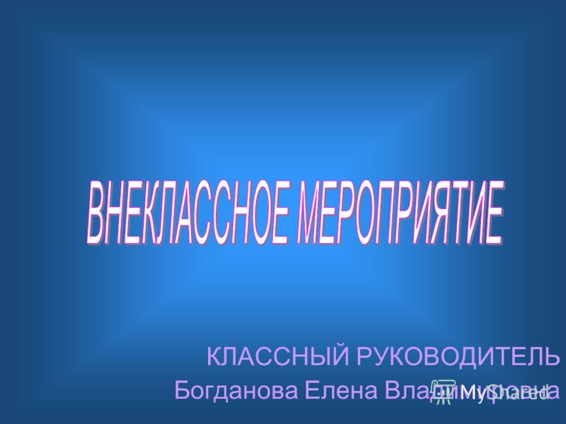КЛАССНЫЙ РУКОВОДИТЕЛЬ Богданова Елена Владимировна