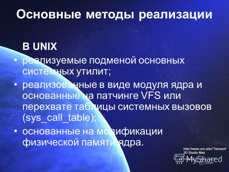Основные методы реализации В UNIX реализуемые подменой основных системных утилит; реализованные в виде модуля ядра и основанные на патчинге VFS или перехвате таблицы системных вызовов (sys_call_table); основанные на модификации физической памяти ядра