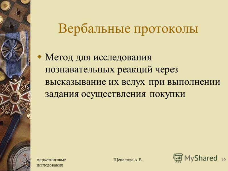 маркетинговые исследования Щепалова А.В.19 Вербальные протоколы Метод для исследования познавательных реакций через высказывание их вслух при выполнении задания осуществления покупки