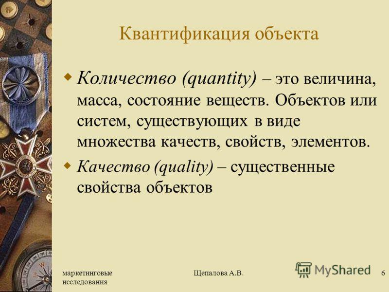 маркетинговые исследования Щепалова А.В.6 Квантификация объекта Количество (quantity) – это величина, масса, состояние веществ. Объектов или систем, существующих в виде множества качеств, свойств, элементов. Качество (quality) – существенные свойства