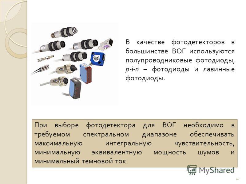 17 При выборе фотодетектора для ВОГ необходимо в требуемом спектральном диапазоне обеспечивать максимальную интегральную чувствительность, минимальную эквивалентную мощность шумов и минимальный темновой ток. В качестве фотодетекторов в большинстве ВО