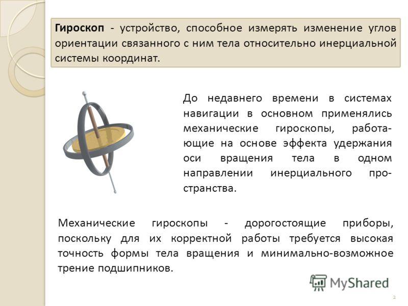 2 Гироскоп - устройство, способное измерять изменение углов ориентации связанного с ним тела относительно инерциальной системы координат. До недавнего времени в системах навигации в основном применялись механические гироскопы, работа- ющие на основе
