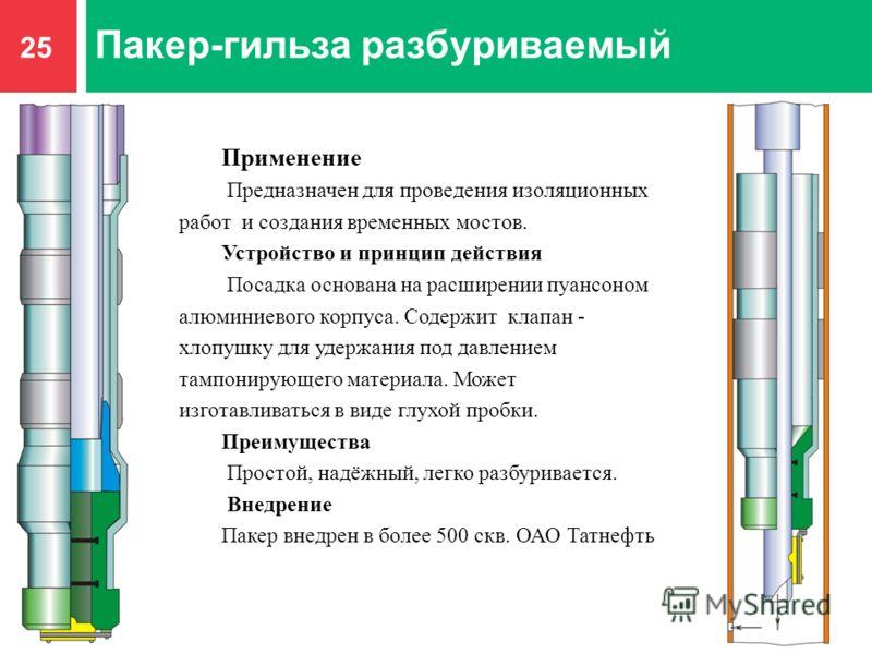 25 Пакер-гильза разбуриваемый Применение Предназначен для проведения изоляционных работ и создания временных мостов. Устройство и принцип действия Посадка основана на расширении пуансоном алюминиевого корпуса. Содержит клапан - хлопушку для удержания