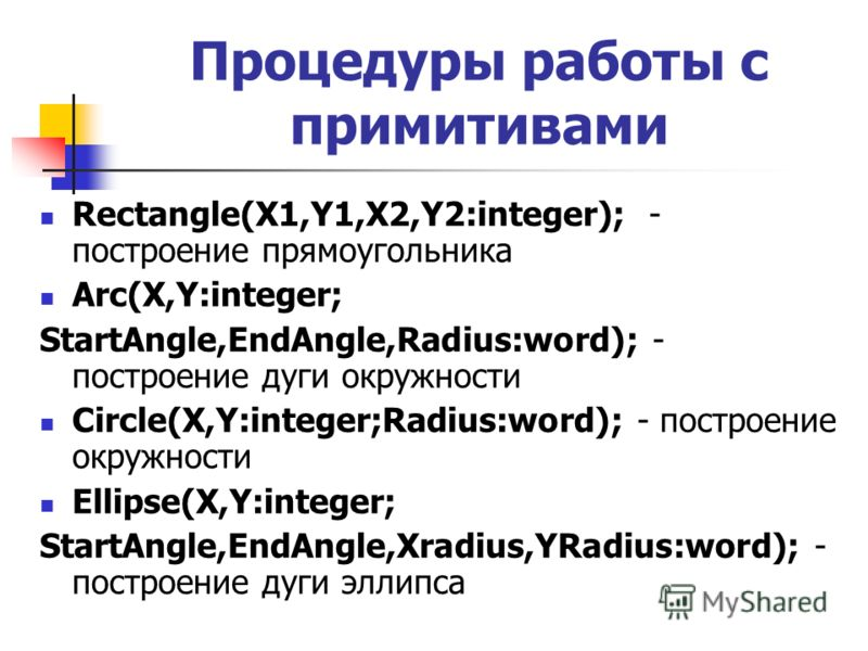 Rectangle(X1,Y1,X2,Y2:integer); - построение прямоугольника Arc(X,Y:integer; StartAngle,EndAngle,Radius:word); - построение дуги окружности Circle(X,Y:integer;Radius:word); - построение окружности Ellipse(X,Y:integer; StartAngle,EndAngle,Xradius,YRad