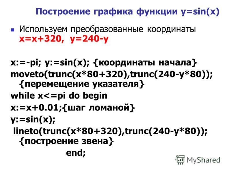 Используем преобразованные координаты x=x+320, y=240-y x:=-pi; y:=sin(x); {координаты начала} moveto(trunc(x*80+320),trunc(240-y*80)); {перемещение указателя} while x