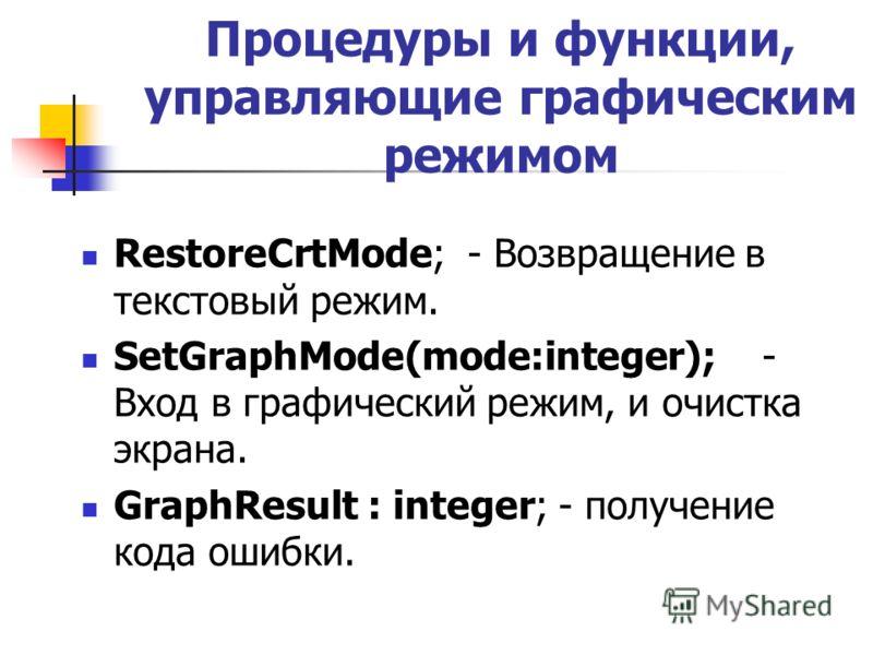 Процедуры и функции, управляющие графическим режимом RestoreСrtМode; - Возвращение в текстовый режим. SetGraphMode(mode:integer); - Вход в графический режим, и очистка экрана. GraphResult : integer; - получение кода ошибки.