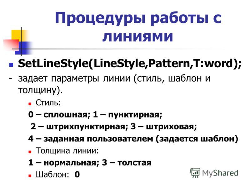 SetLineStyle(LineStyle,Pattern,T:word); - задает параметры линии (стиль, шаблон и толщину). Стиль: 0 – сплошная; 1 – пунктирная; 2 – штрихпунктирная; 3 – штриховая; 4 – заданная пользователем (задается шаблон) Толщина линии: 1 – нормальная; 3 – толст