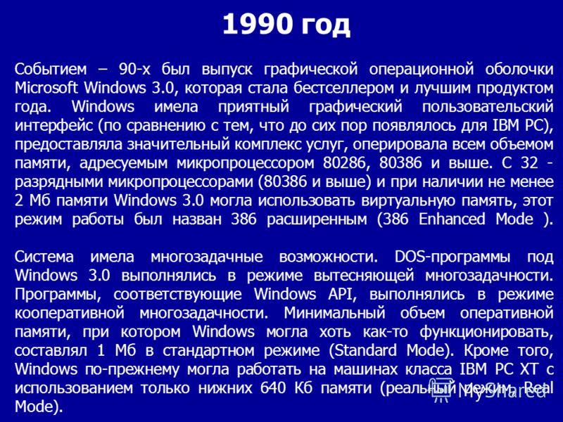 Событием – 90-х был выпуск графической операционной оболочки Microsoft Windows 3.0, которая стала бестселлером и лучшим продуктом года. Windows имела приятный графический пользовательский интерфейс (по сравнению с тем, что до сих пор появлялось для I