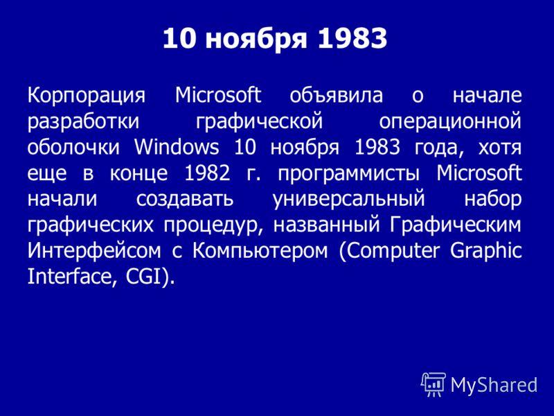 Корпорация Microsoft объявила о начале разработки графической операционной оболочки Windows 10 ноября 1983 года, хотя еще в конце 1982 г. программисты Microsoft начали создавать универсальный набор графических процедур, названный Графическим Интерфей
